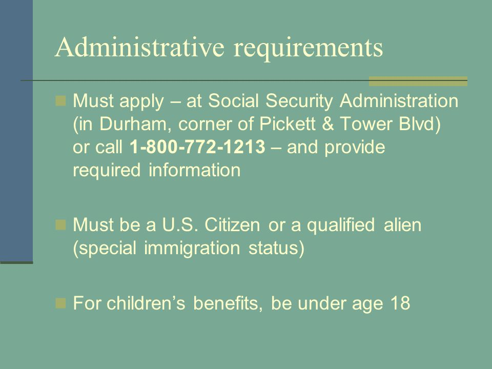 Administrative requirements Must apply – at Social Security Administration (in Durham, corner of Pickett & Tower Blvd) or call 1-800-772-1213 – and provide required information Must be a U.S.