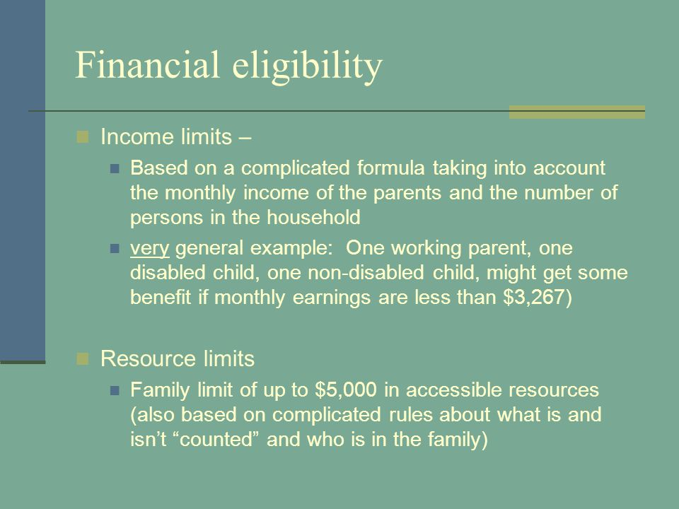 Financial eligibility Income limits – Based on a complicated formula taking into account the monthly income of the parents and the number of persons in the household very general example: One working parent, one disabled child, one non-disabled child, might get some benefit if monthly earnings are less than $3,267) Resource limits Family limit of up to $5,000 in accessible resources (also based on complicated rules about what is and isnt counted and who is in the family)
