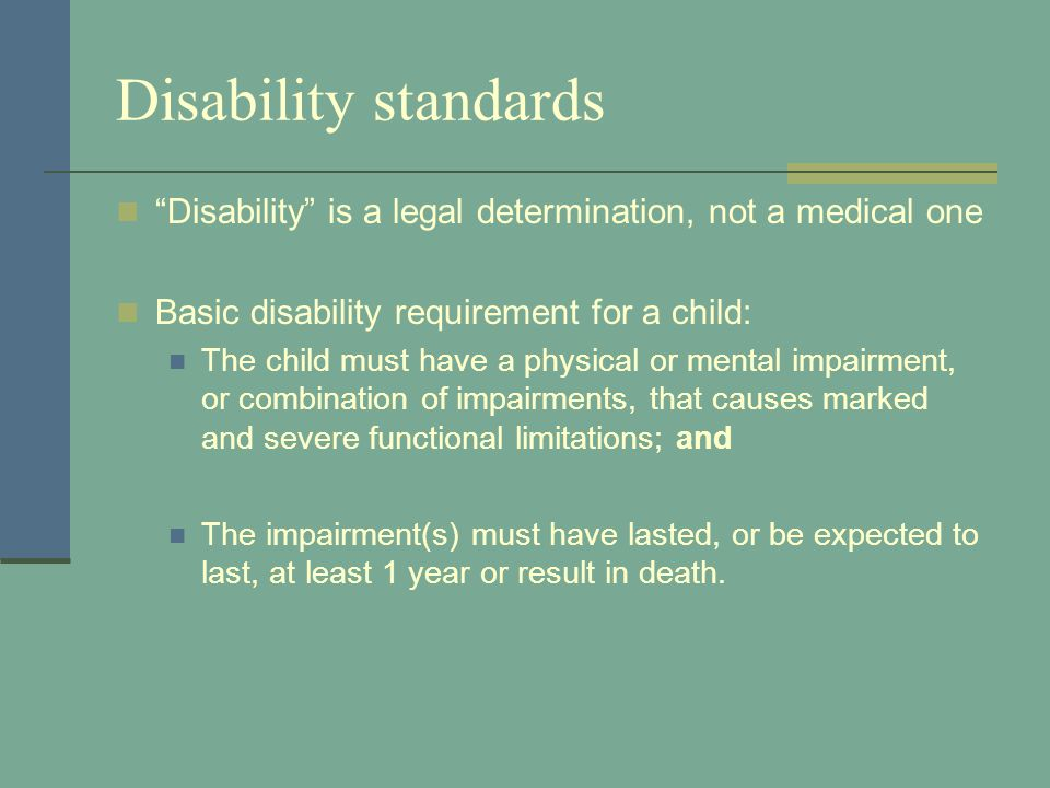 Disability standards Disability is a legal determination, not a medical one Basic disability requirement for a child: The child must have a physical o