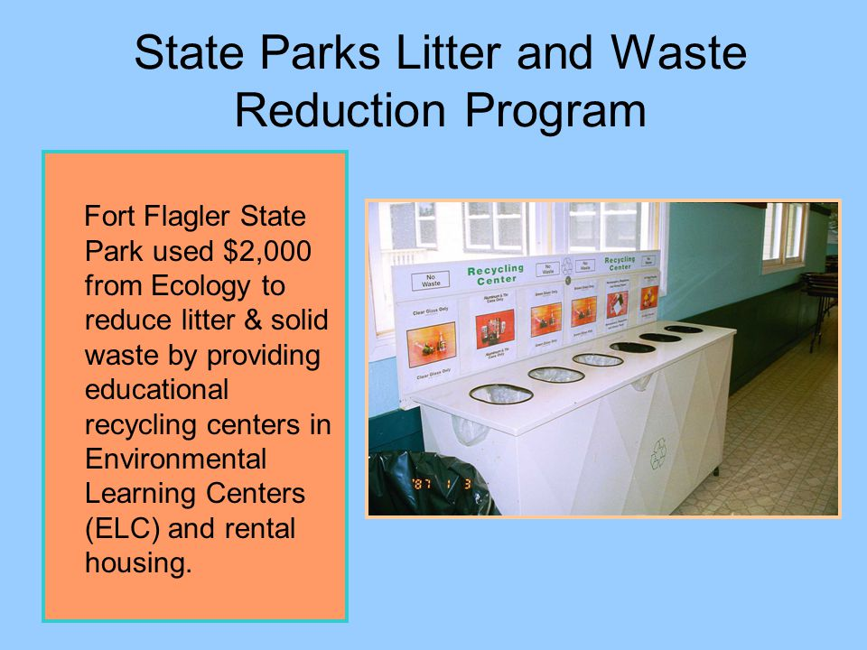State Parks Litter and Waste Reduction Program The recycling center at Fort Flagler ELC was purchased from a Canadian firm at a lower cost then available in USA.