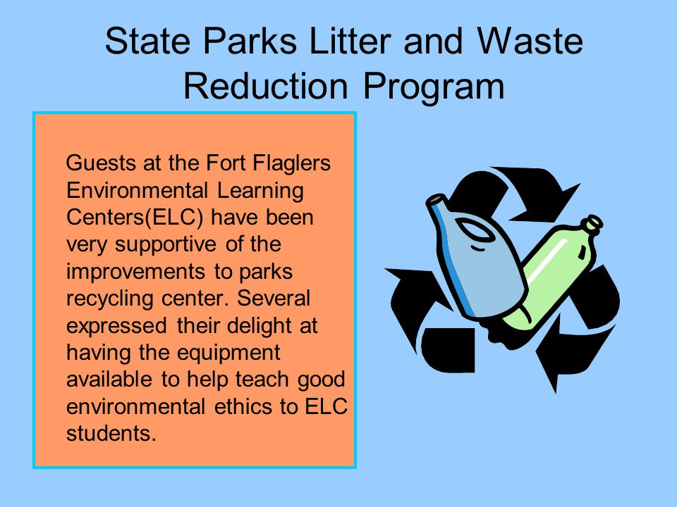 State Parks Litter and Waste Reduction Program Benefits of project: Park users are receiving a lesson on recycling Park users like the ease-of-use of the system Park users like the idea of Parks promoting recycling