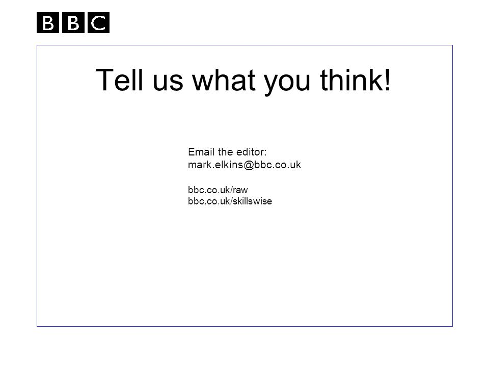 Tell us what you think!  the editor: bbc.co.uk/raw bbc.co.uk/skillswise