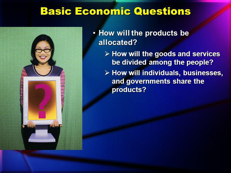 Basic Economic Questions How will the products be produced?How will the products be produced? What are the best, most efficient ways to use the societ
