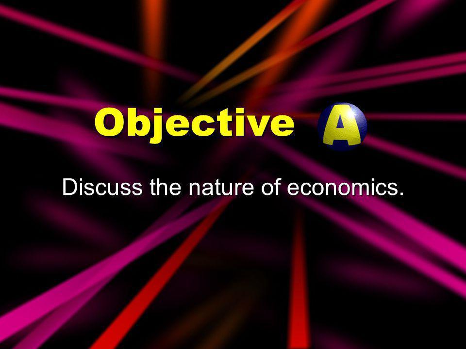 Objectives Discuss the nature of economics. Explain economic activities.
