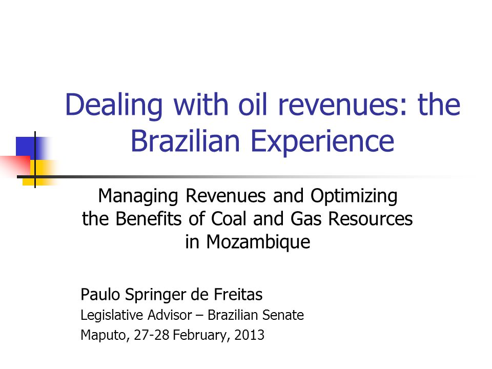 Dealing with oil revenues: the Brazilian Experience Managing Revenues and Optimizing the Benefits of Coal and Gas Resources in Mozambique Paulo Springer de Freitas Legislative Advisor – Brazilian Senate Maputo, 27-28 February, 2013
