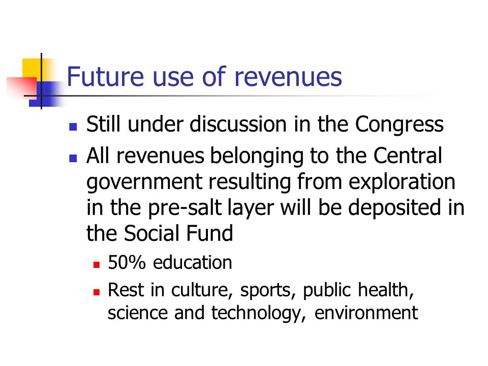Future use of revenues Still under discussion in the Congress All revenues belonging to the Central government resulting from exploration in the pre-salt layer will be deposited in the Social Fund 50% education Rest in culture, sports, public health, science and technology, environment
