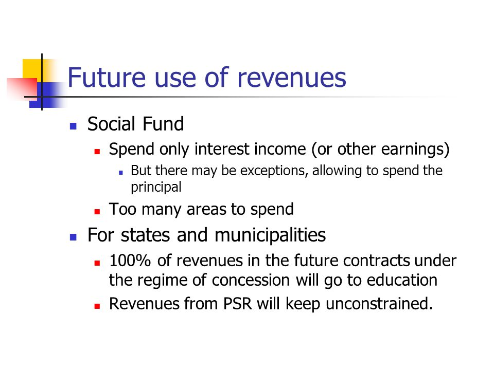 Future use of revenues Social Fund Spend only interest income (or other earnings) But there may be exceptions, allowing to spend the principal Too many areas to spend For states and municipalities 100% of revenues in the future contracts under the regime of concession will go to education Revenues from PSR will keep unconstrained.