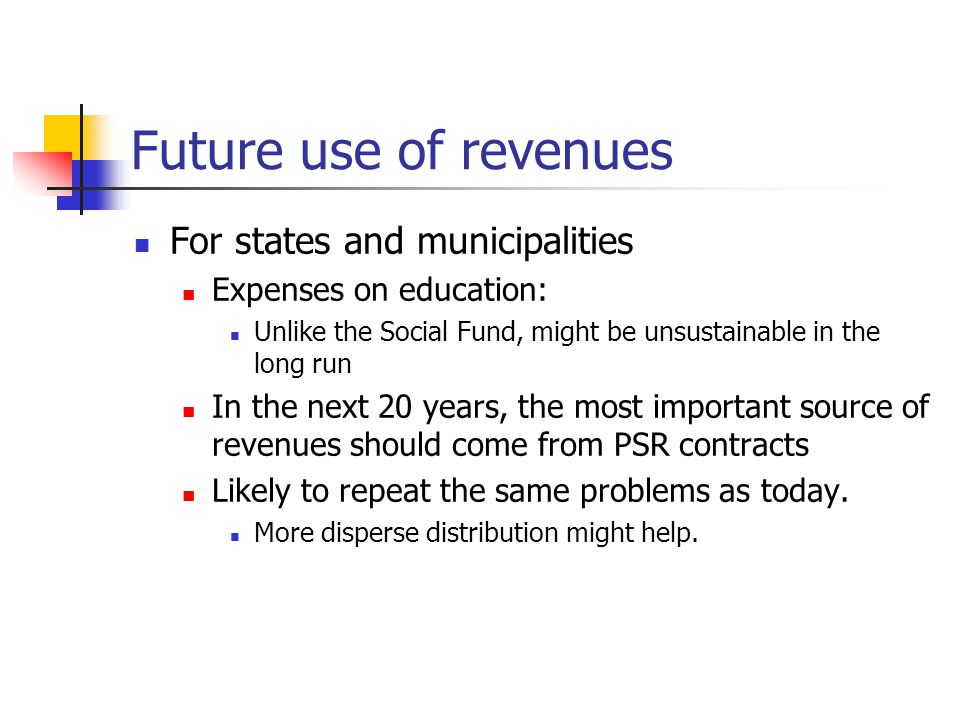 Future use of revenues For states and municipalities Expenses on education: Unlike the Social Fund, might be unsustainable in the long run In the next 20 years, the most important source of revenues should come from PSR contracts Likely to repeat the same problems as today.