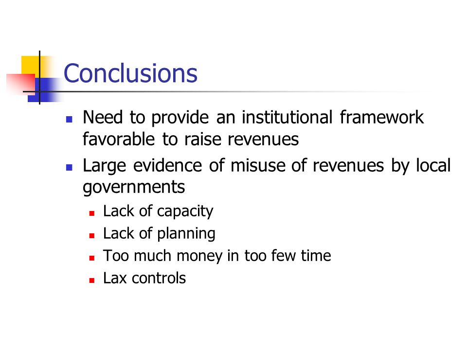 Conclusions Need to provide an institutional framework favorable to raise revenues Large evidence of misuse of revenues by local governments Lack of capacity Lack of planning Too much money in too few time Lax controls