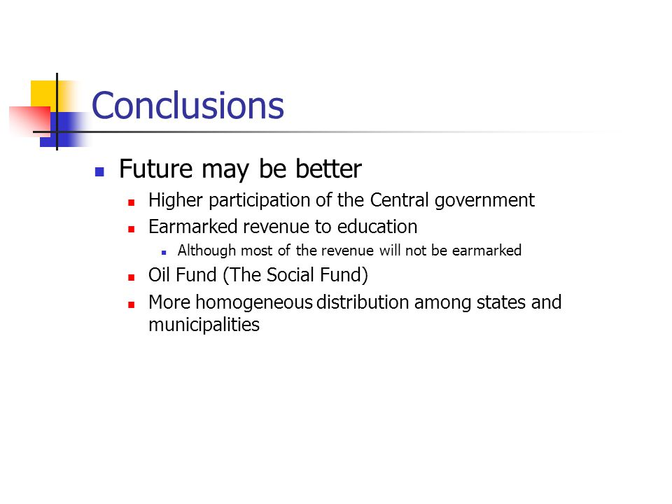 Conclusions Future may be better Higher participation of the Central government Earmarked revenue to education Although most of the revenue will not be earmarked Oil Fund (The Social Fund) More homogeneous distribution among states and municipalities