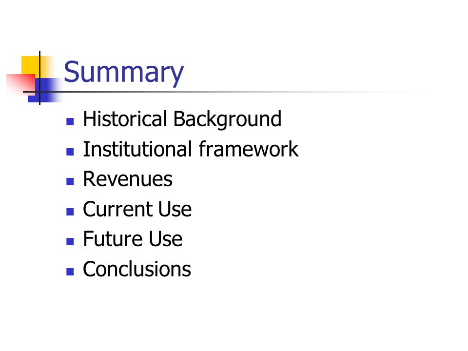 Summary Historical Background Institutional framework Revenues Current Use Future Use Conclusions