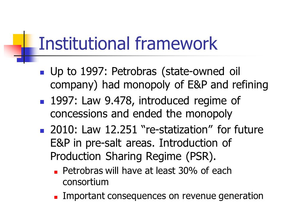 Institutional framework Up to 1997: Petrobras (state-owned oil company) had monopoly of E&P and refining 1997: Law 9.478, introduced regime of concessions and ended the monopoly 2010: Law 12.251 re-statization for future E&P in pre-salt areas.
