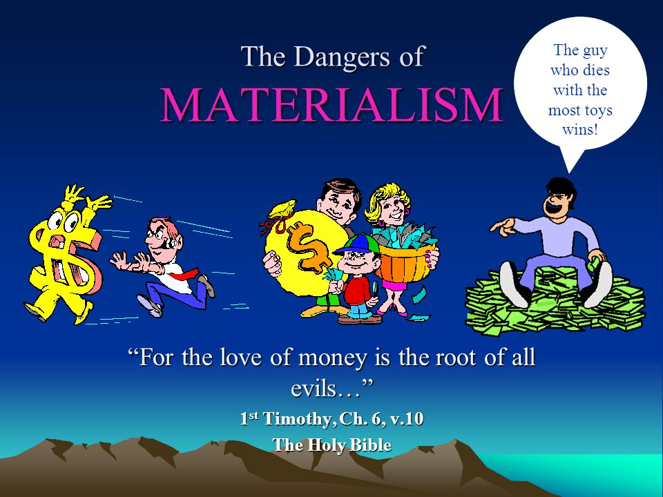 The Dangers of MATERIALISM For the love of money is the root of all evils… 1 st Timothy, Ch.