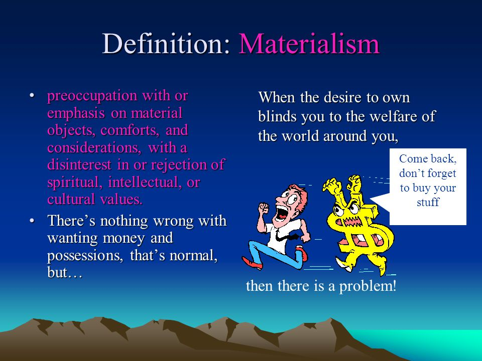 Definition: Materialism preoccupation with or emphasis on material objects, comforts, and considerations, with a disinterest in or rejection of spiritual, intellectual, or cultural values.preoccupation with or emphasis on material objects, comforts, and considerations, with a disinterest in or rejection of spiritual, intellectual, or cultural values.