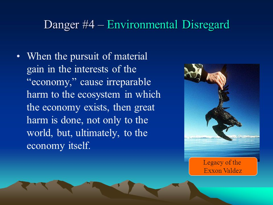 Danger #4 – Environmental Disregard When the pursuit of material gain in the interests of the economy, cause irreparable harm to the ecosystem in which the economy exists, then great harm is done, not only to the world, but, ultimately, to the economy itself.