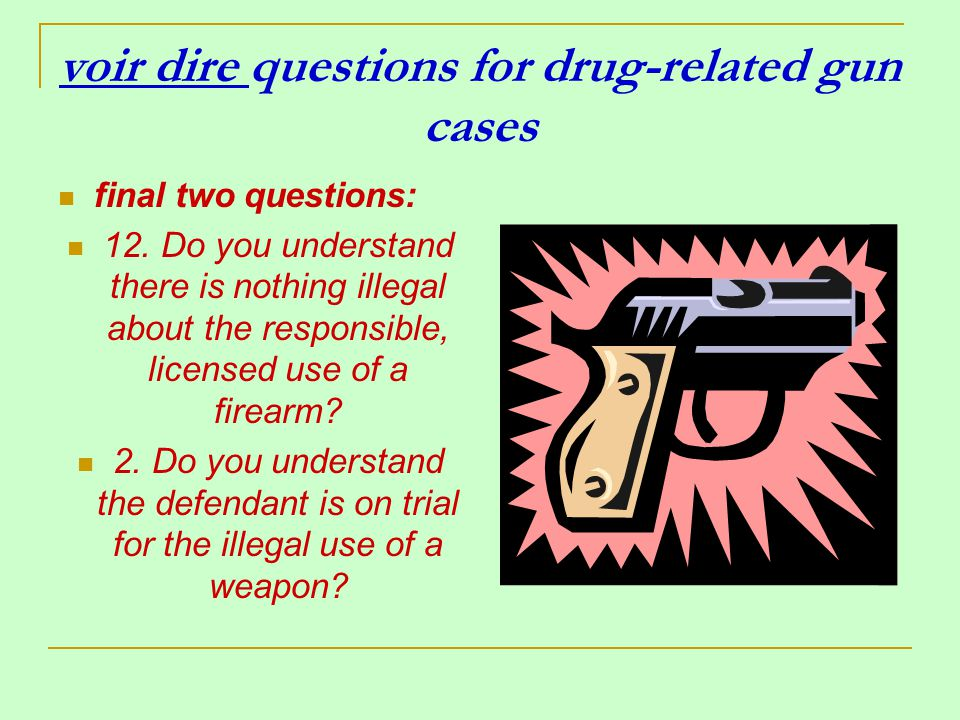 voir dire questions for drug-related gun cases final two questions: 12. Do you understand there is nothing illegal about the responsible, licensed use