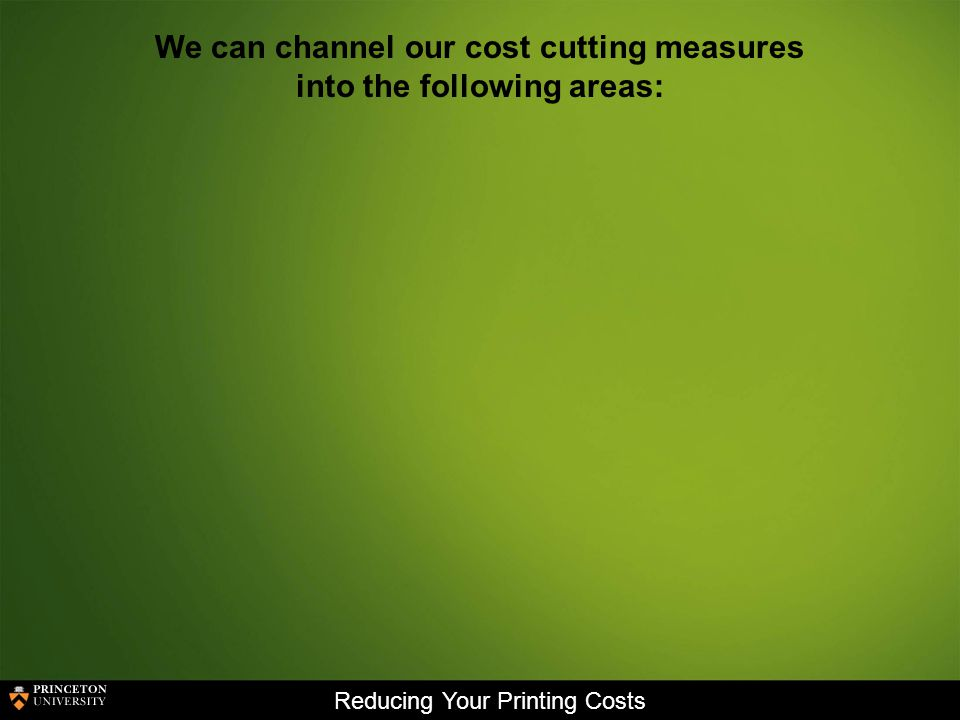 Reducing Your Printing Costs We can channel our cost cutting measures into the following areas: