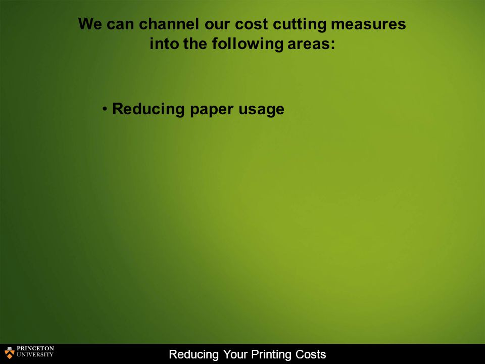 Reducing Your Printing Costs We can channel our cost cutting measures into the following areas: Reducing paper usage
