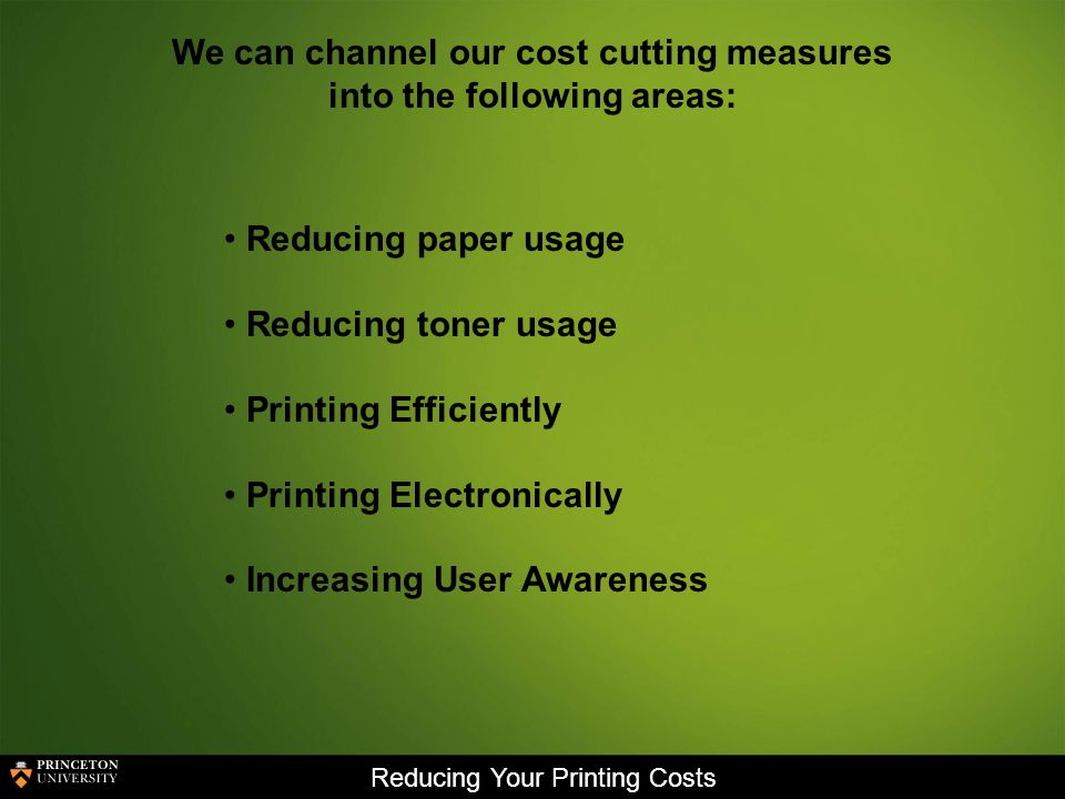 Reducing Your Printing Costs We can channel our cost cutting measures into the following areas: Reducing paper usage Reducing toner usage Printing Efficiently Printing Electronically Increasing User Awareness