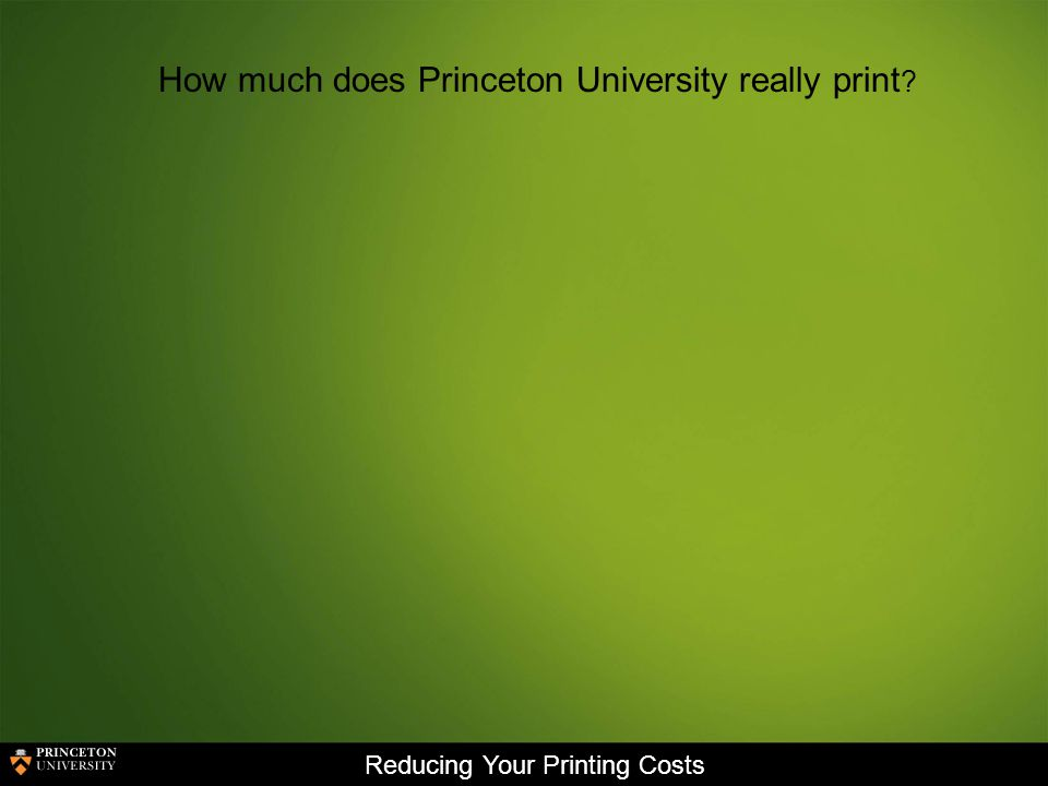 Reducing Your Printing Costs How much does Princeton University really print