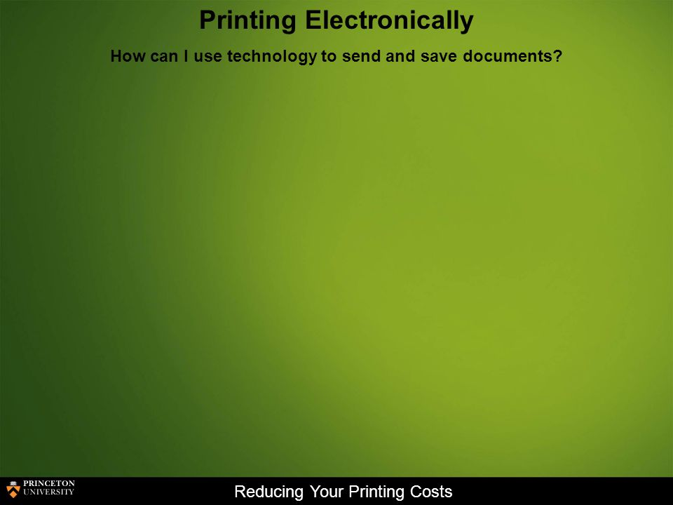 Reducing Your Printing Costs Printing Electronically How can I use technology to send and save documents