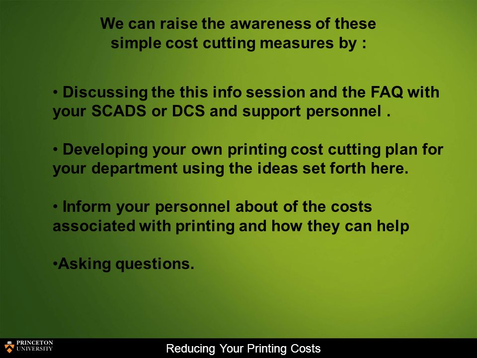 Reducing Your Printing Costs We can raise the awareness of these simple cost cutting measures by : Discussing the this info session and the FAQ with your SCADS or DCS and support personnel.