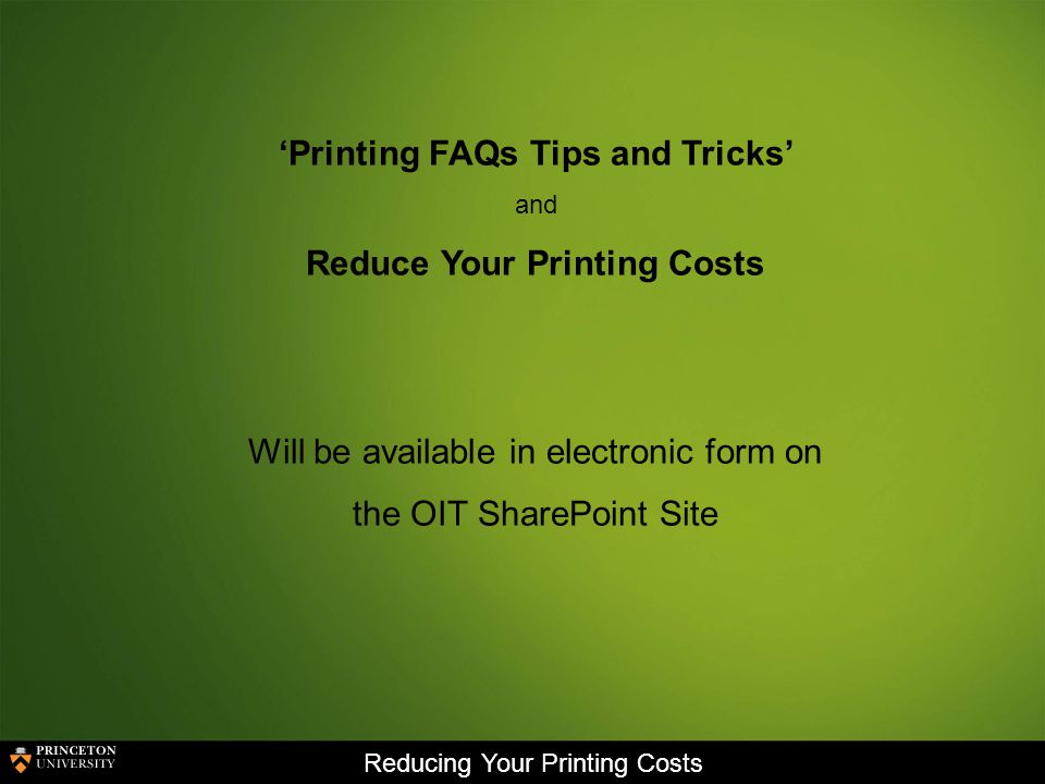 Reducing Your Printing Costs Printing FAQs Tips and Tricks and Reduce Your Printing Costs Will be available in electronic form on the OIT SharePoint Site