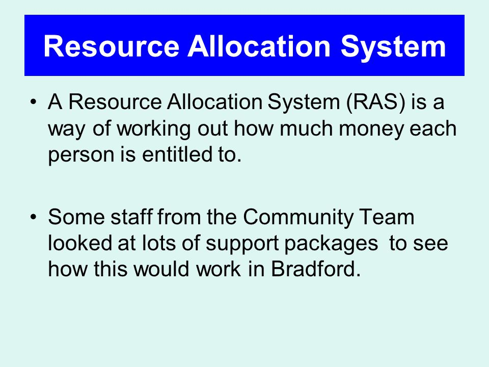 Resource Allocation System A Resource Allocation System (RAS) is a way of working out how much money each person is entitled to.
