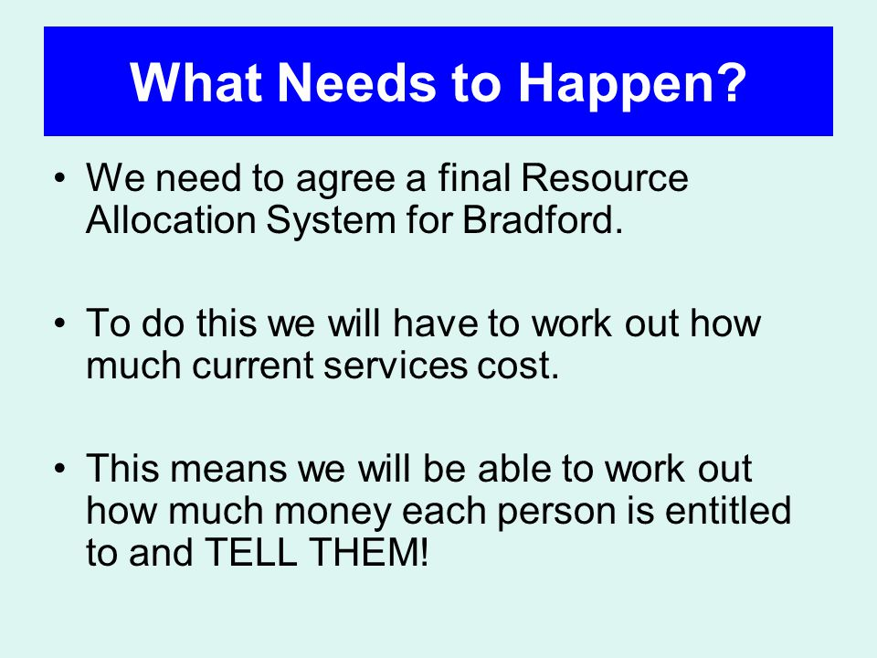 What Needs to Happen. We need to agree a final Resource Allocation System for Bradford.
