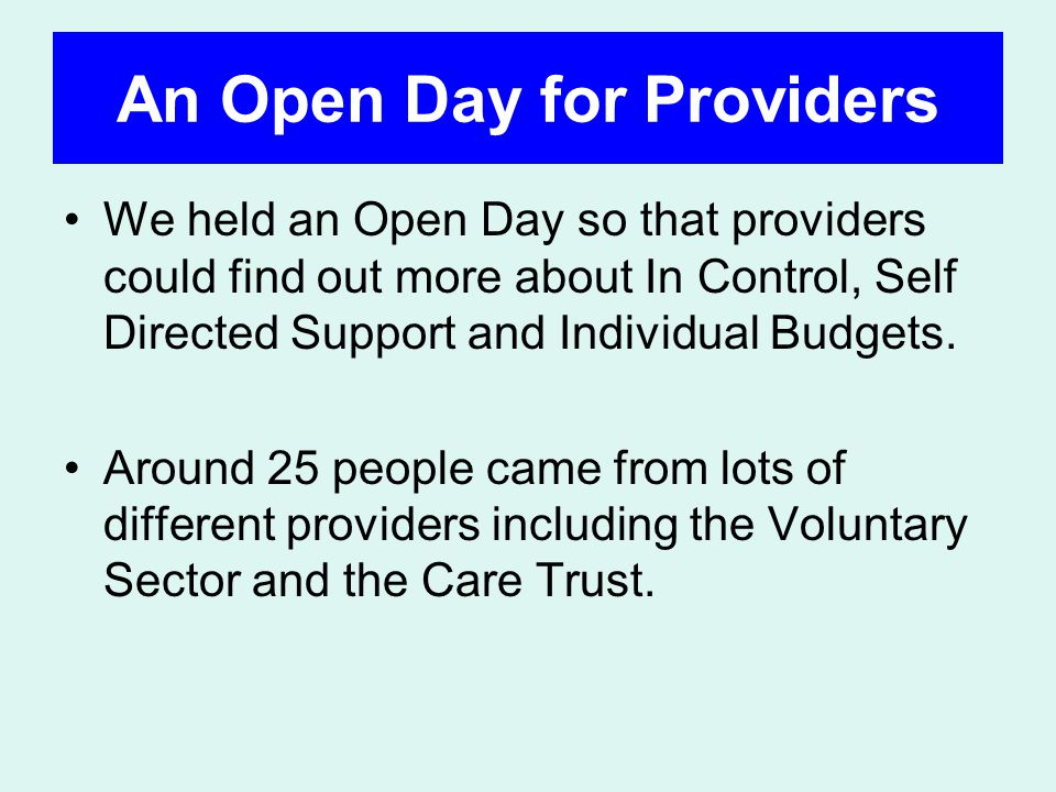 An Open Day for Providers We held an Open Day so that providers could find out more about In Control, Self Directed Support and Individual Budgets.