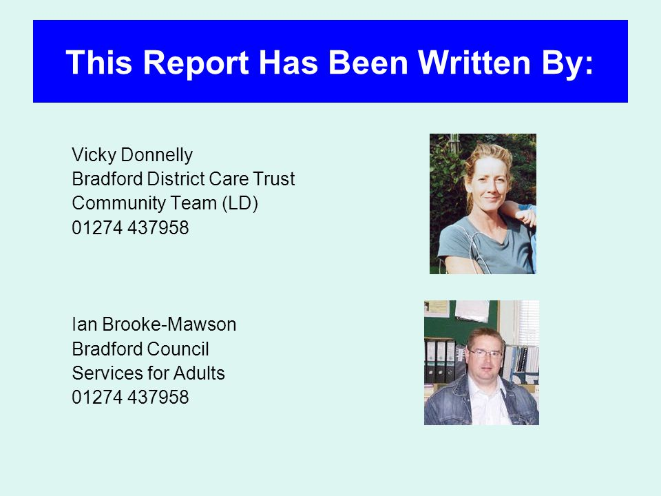 This Report Has Been Written By: Vicky Donnelly Bradford District Care Trust Community Team (LD) 01274 437958 Ian Brooke-Mawson Bradford Council Services for Adults 01274 437958