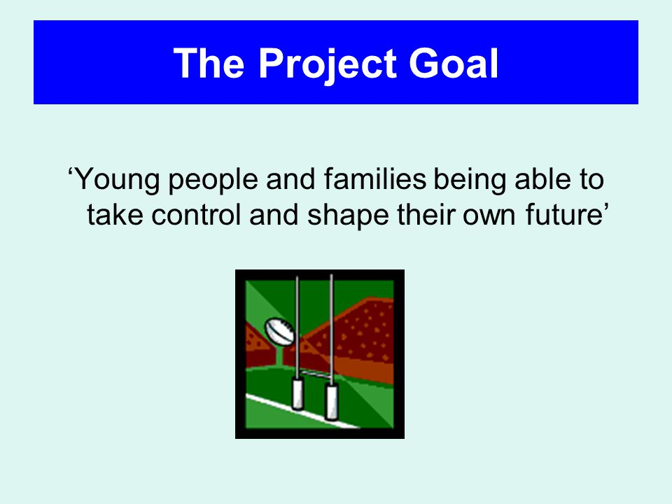 The Project Goal Young people and families being able to take control and shape their own future