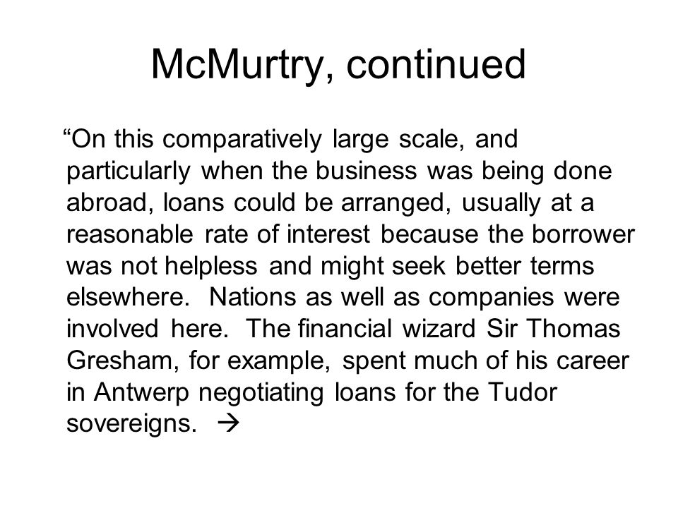 McMurtry, continued On this comparatively large scale, and particularly when the business was being done abroad, loans could be arranged, usually at a reasonable rate of interest because the borrower was not helpless and might seek better terms elsewhere.