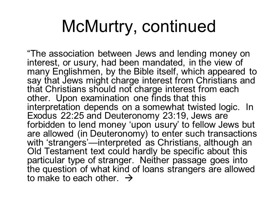 McMurtry, continued The association between Jews and lending money on interest, or usury, had been mandated, in the view of many Englishmen, by the Bible itself, which appeared to say that Jews might charge interest from Christians and that Christians should not charge interest from each other.