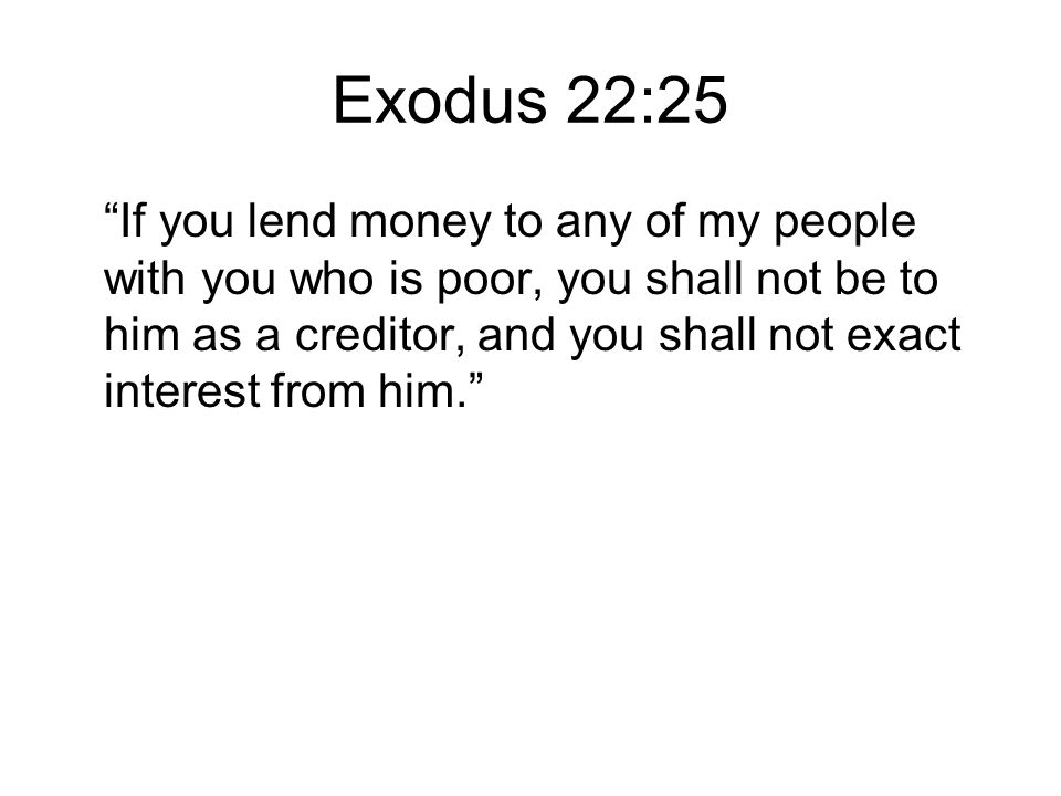 Exodus 22:25 If you lend money to any of my people with you who is poor, you shall not be to him as a creditor, and you shall not exact interest from him.