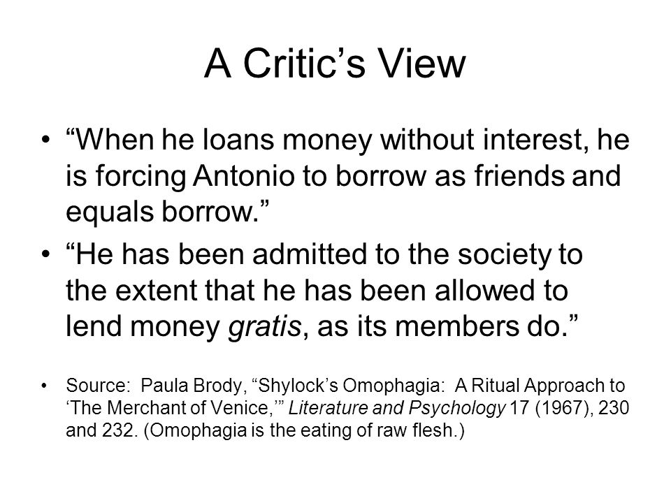 A Critics View When he loans money without interest, he is forcing Antonio to borrow as friends and equals borrow.