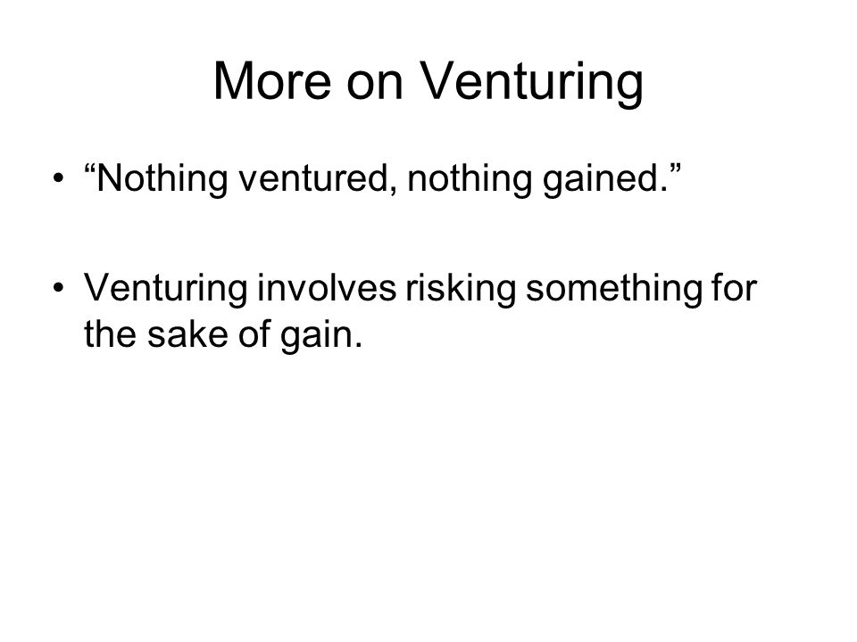 More on Venturing Nothing ventured, nothing gained.