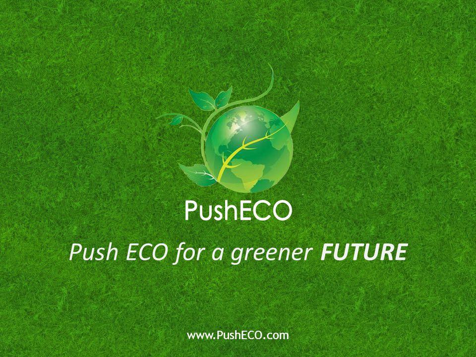 Push ECO for a greener FUTURE www.PushECO.com