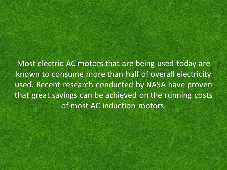 Most electric AC motors that are being used today are known to consume more than half of overall electricity used. Recent research conducted by NASA h