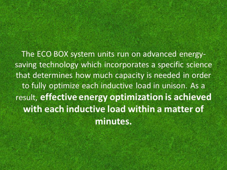 The ECO BOX system units run on advanced energy- saving technology which incorporates a specific science that determines how much capacity is needed i