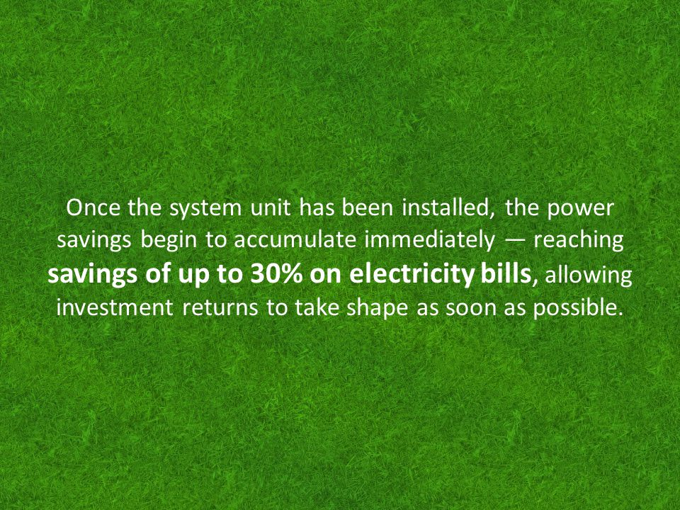 Once the system unit has been installed, the power savings begin to accumulate immediately reaching savings of up to 30% on electricity bills, allowin