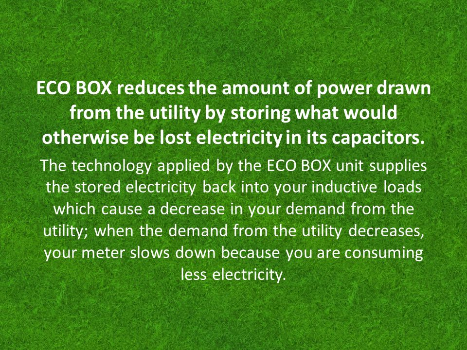 ECO BOX reduces the amount of power drawn from the utility by storing what would otherwise be lost electricity in its capacitors. The technology appli