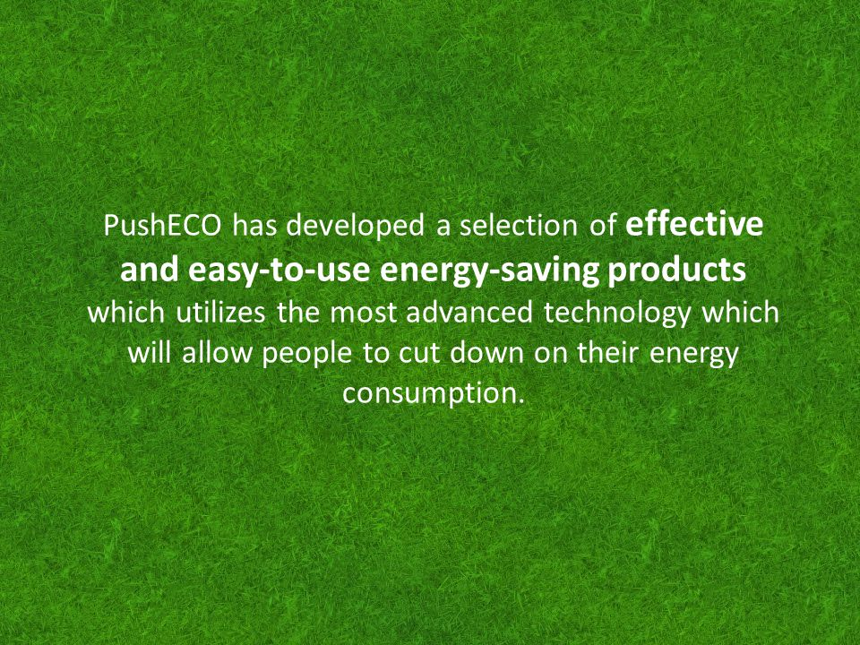 PushECO has developed a selection of effective and easy-to-use energy-saving products which utilizes the most advanced technology which will allow peo