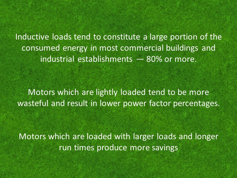 Inductive loads tend to constitute a large portion of the consumed energy in most commercial buildings and industrial establishments 80% or more. Moto