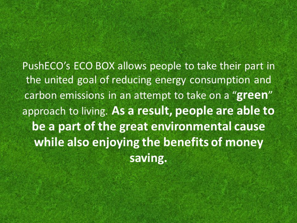 PushECOs ECO BOX allows people to take their part in the united goal of reducing energy consumption and carbon emissions in an attempt to take on a gr