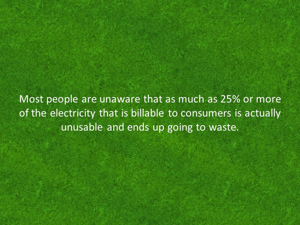 Over $16 billion dollars of electricity is unusable energy, but billable in the United States.