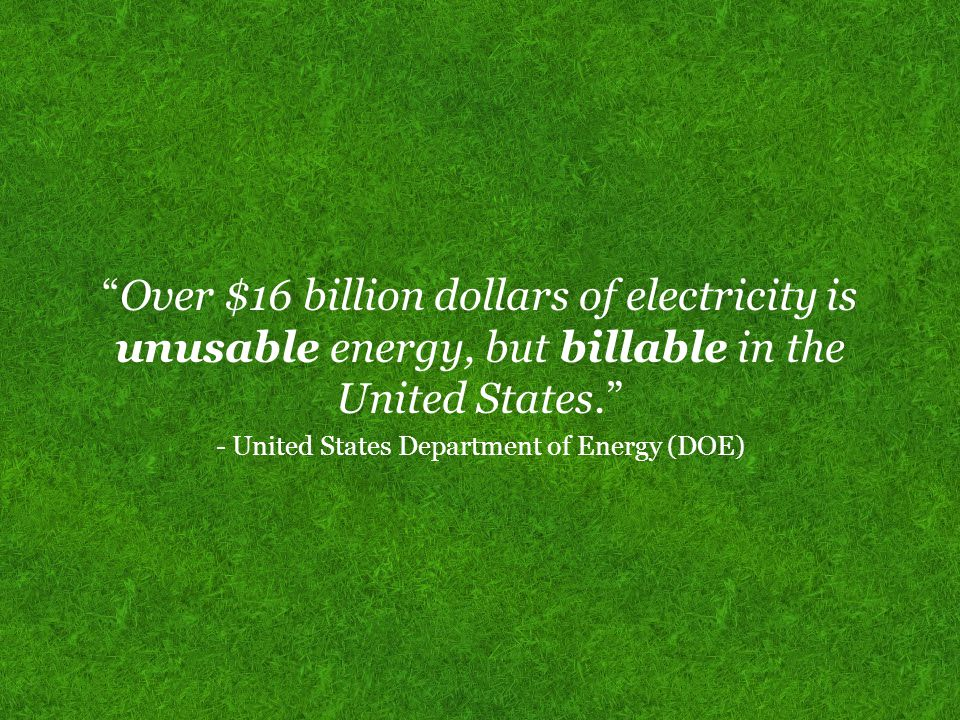 Over $16 billion dollars of electricity is unusable energy, but billable in the United States. - United States Department of Energy (DOE)
