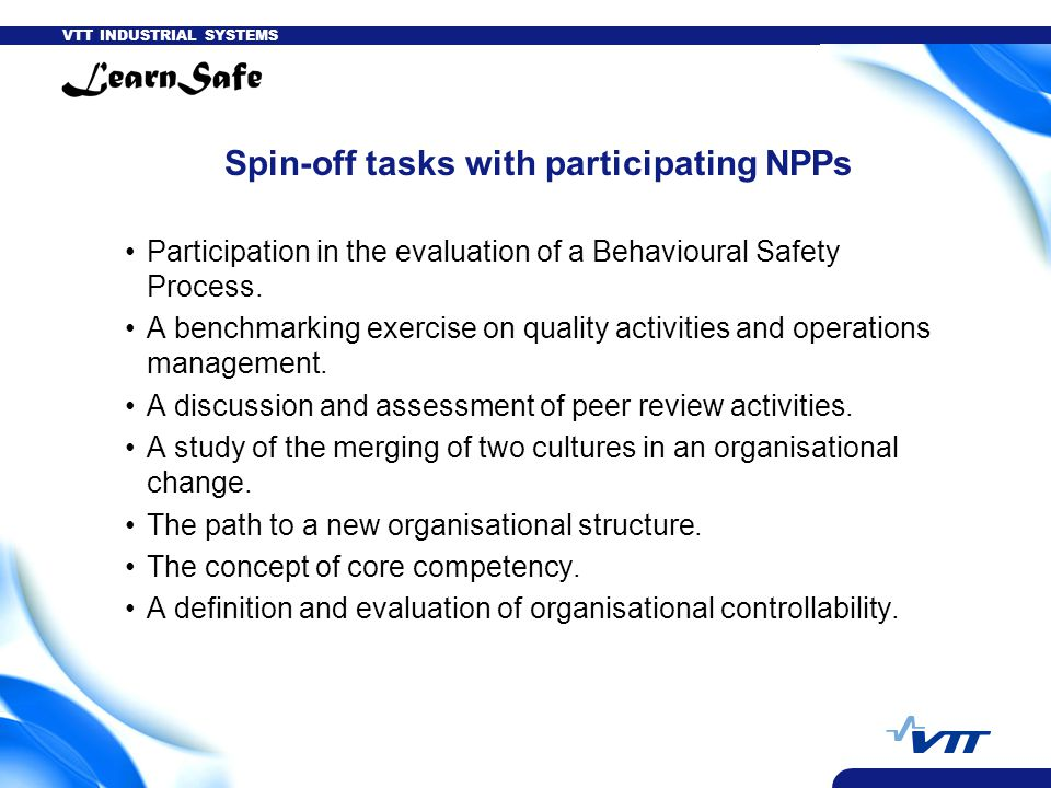 VTT INDUSTRIAL SYSTEMS Spin-off tasks with participating NPPs Participation in the evaluation of a Behavioural Safety Process.