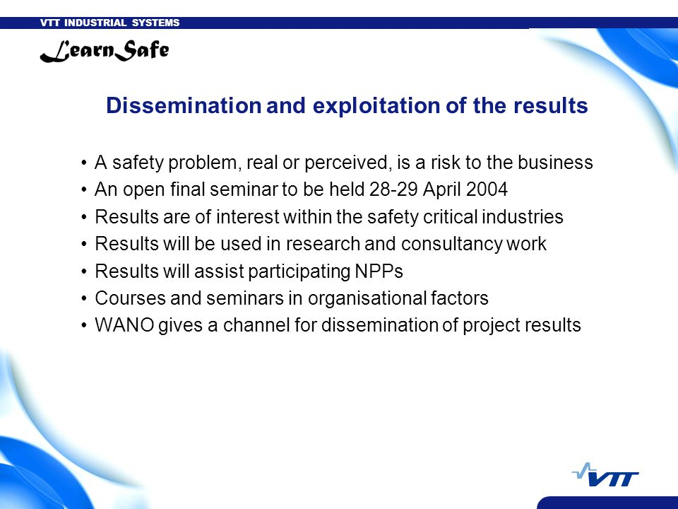 VTT INDUSTRIAL SYSTEMS Dissemination and exploitation of the results A safety problem, real or perceived, is a risk to the business An open final seminar to be held 28-29 April 2004 Results are of interest within the safety critical industries Results will be used in research and consultancy work Results will assist participating NPPs Courses and seminars in organisational factors WANO gives a channel for dissemination of project results