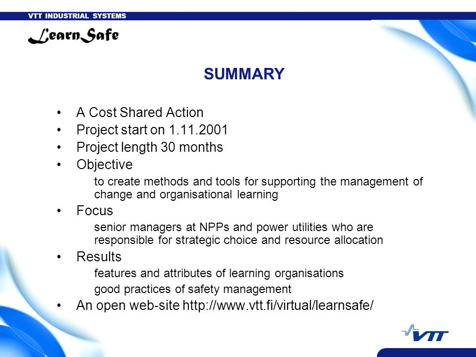 VTT INDUSTRIAL SYSTEMS SUMMARY A Cost Shared Action Project start on 1.11.2001 Project length 30 months Objective to create methods and tools for supporting the management of change and organisational learning Focus senior managers at NPPs and power utilities who are responsible for strategic choice and resource allocation Results features and attributes of learning organisations good practices of safety management An open web-site http://www.vtt.fi/virtual/learnsafe/